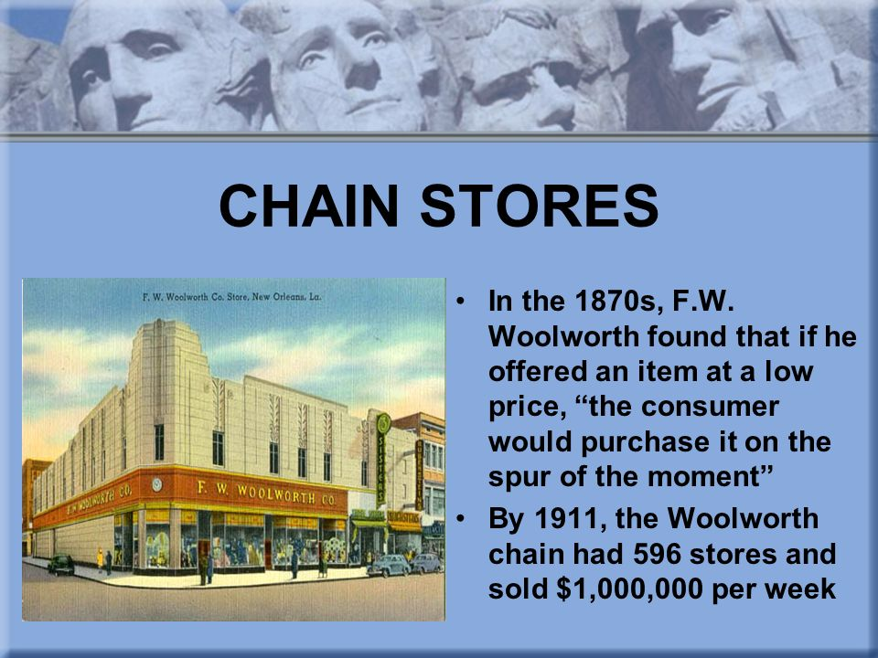 CHAIN STORES In the 1870s, F.W. Woolworth found that if he offered an item at a low price, the consumer would purchase it on the spur of the moment