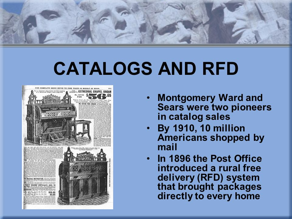 CATALOGS AND RFD Montgomery Ward and Sears were two pioneers in catalog sales. By 1910, 10 million Americans shopped by mail.