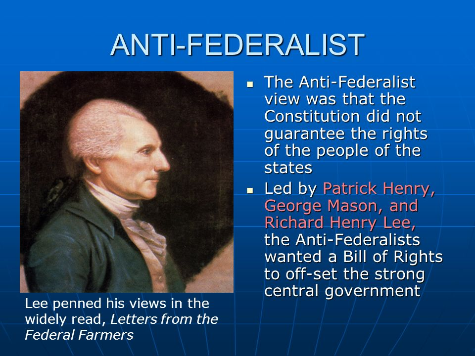 ANTI-FEDERALIST The Anti-Federalist view was that the Constitution did not guarantee the rights of the people of the states.