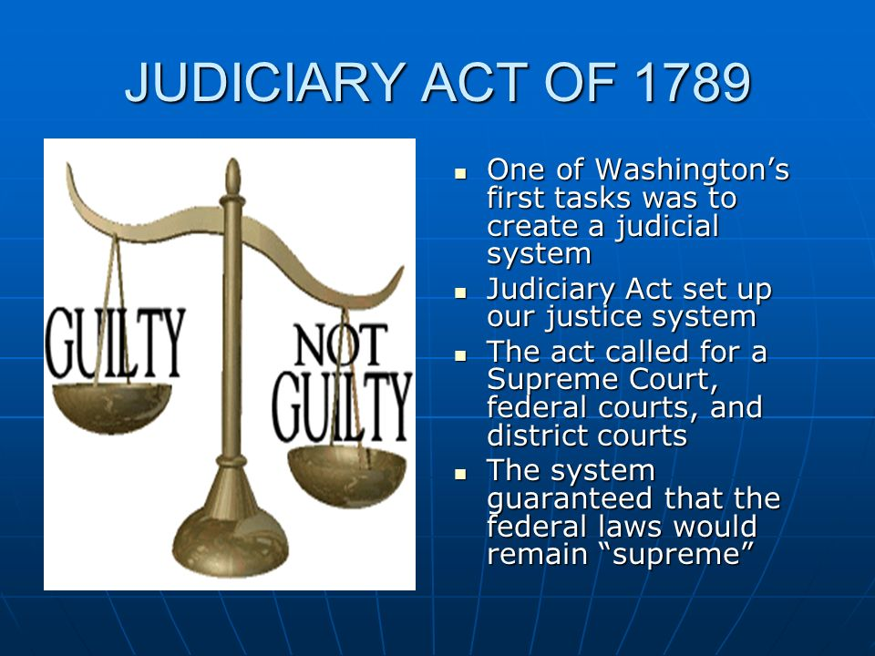 JUDICIARY ACT OF 1789 One of Washington's first tasks was to create a judicial system. Judiciary Act set up our justice system.