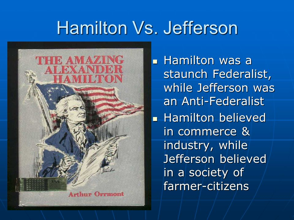 Hamilton Vs. Jefferson Hamilton was a staunch Federalist, while Jefferson was an Anti-Federalist.