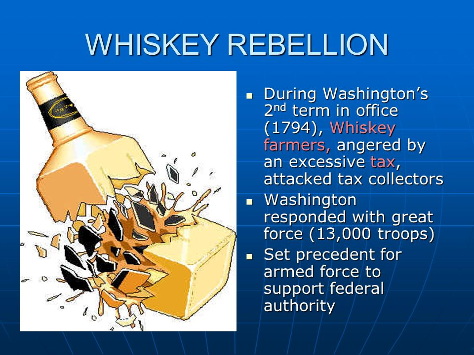 WHISKEY REBELLION During Washington's 2nd term in office (1794), Whiskey farmers, angered by an excessive tax, attacked tax collectors.