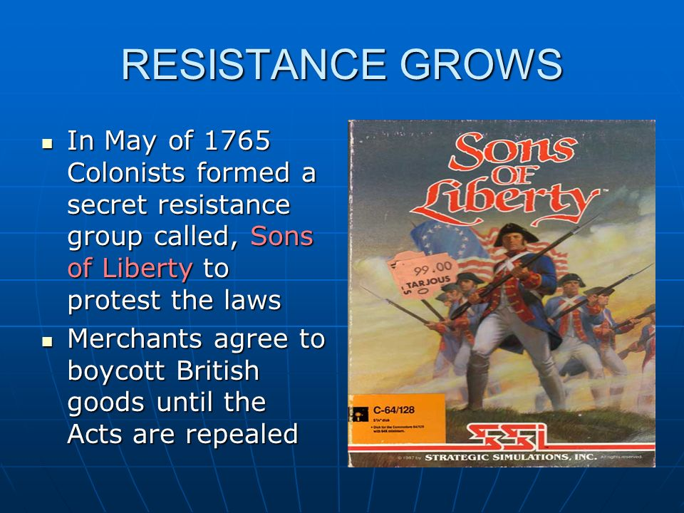 RESISTANCE GROWS In May of 1765 Colonists formed a secret resistance group called, Sons of Liberty to protest the laws.