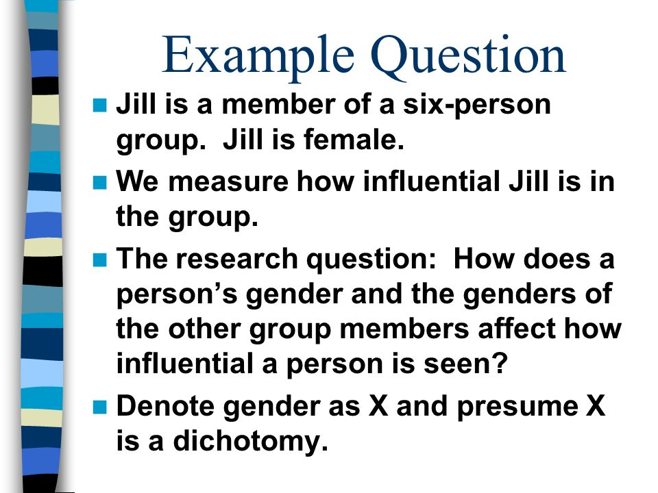 Example Question Jill is a member of a six-person group. Jill is female. We measure how influential Jill is in the group.