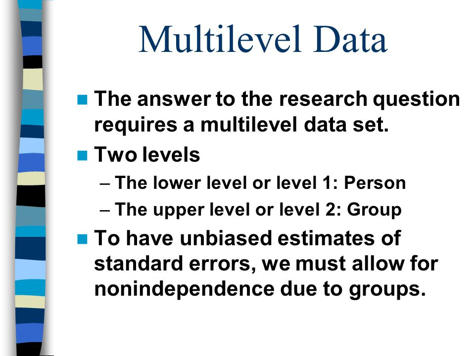 Multilevel Data The answer to the research question requires a multilevel data set. Two levels. The lower level or level 1: Person.