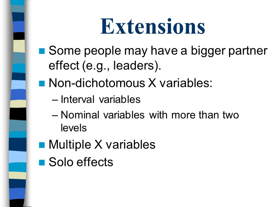 Extensions Some people may have a bigger partner effect (e.g., leaders). Non-dichotomous X variables: