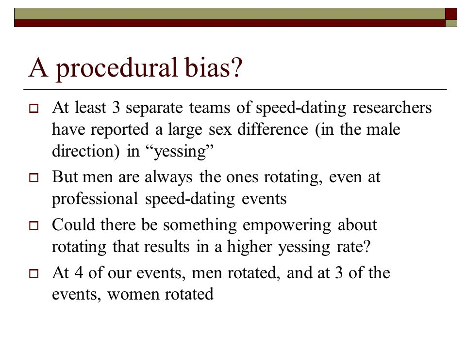 A procedural bias At least 3 separate teams of speed-dating researchers have reported a large sex difference (in the male direction) in yessing