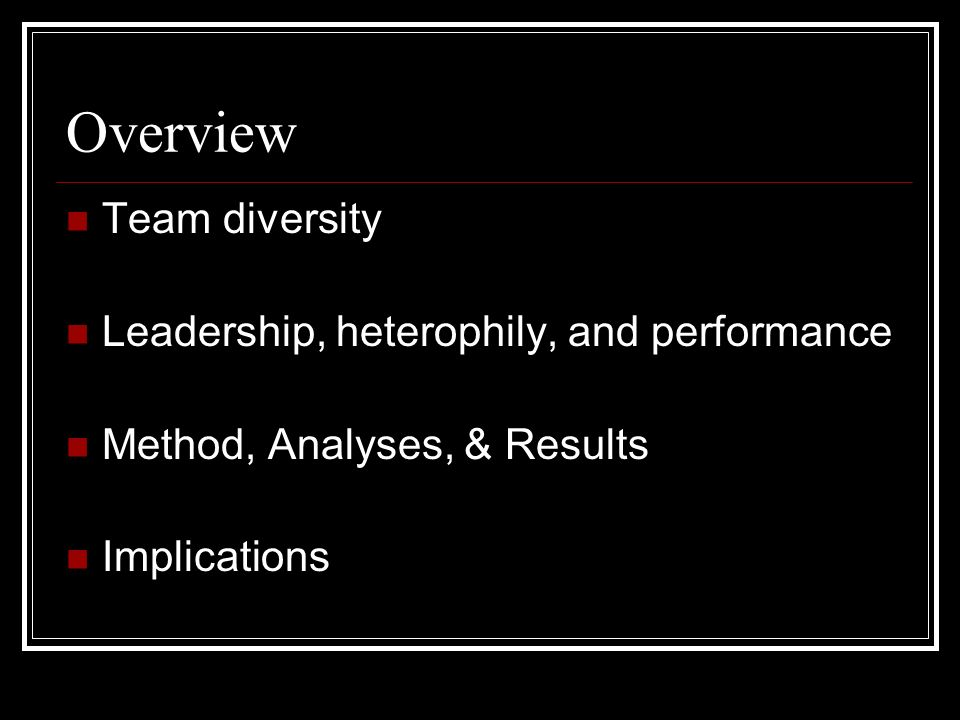 Overview Team diversity Leadership, heterophily, and performance