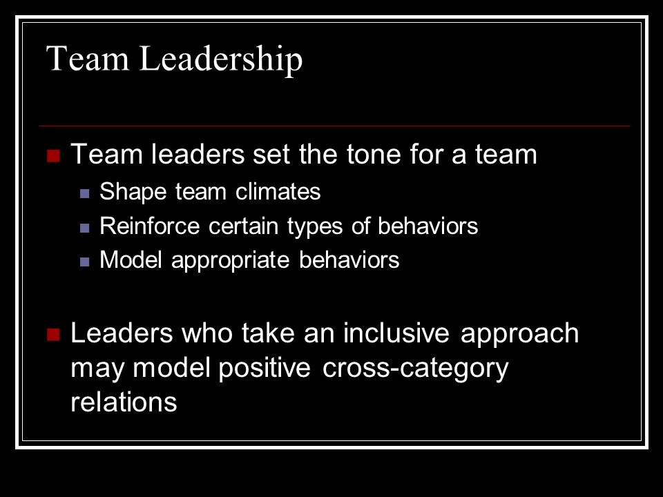 Team Leadership Team leaders set the tone for a team