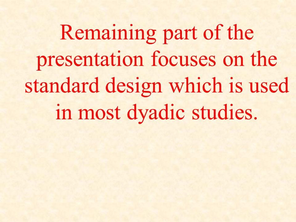 Remaining part of the presentation focuses on the standard design which is used in most dyadic studies.
