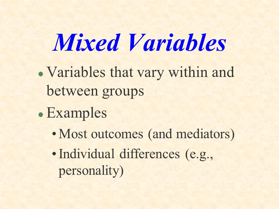 Mixed Variables Variables that vary within and between groups Examples