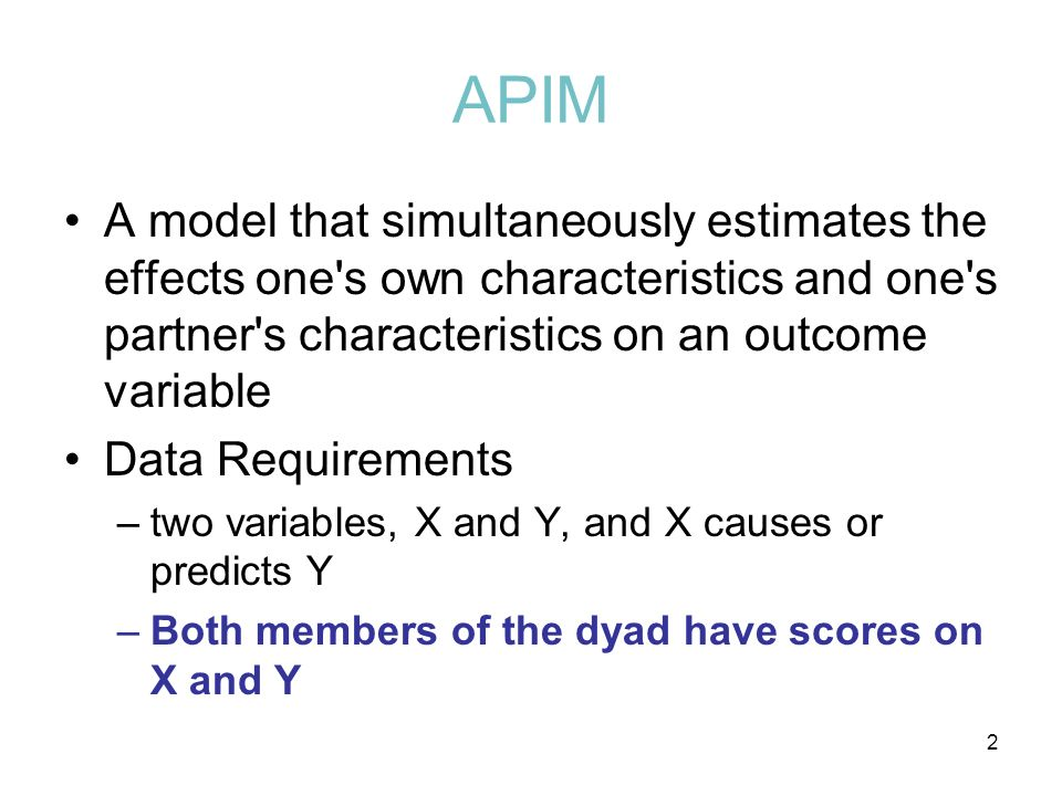 APIM A model that simultaneously estimates the effects one s own characteristics and one s partner s characteristics on an outcome variable.