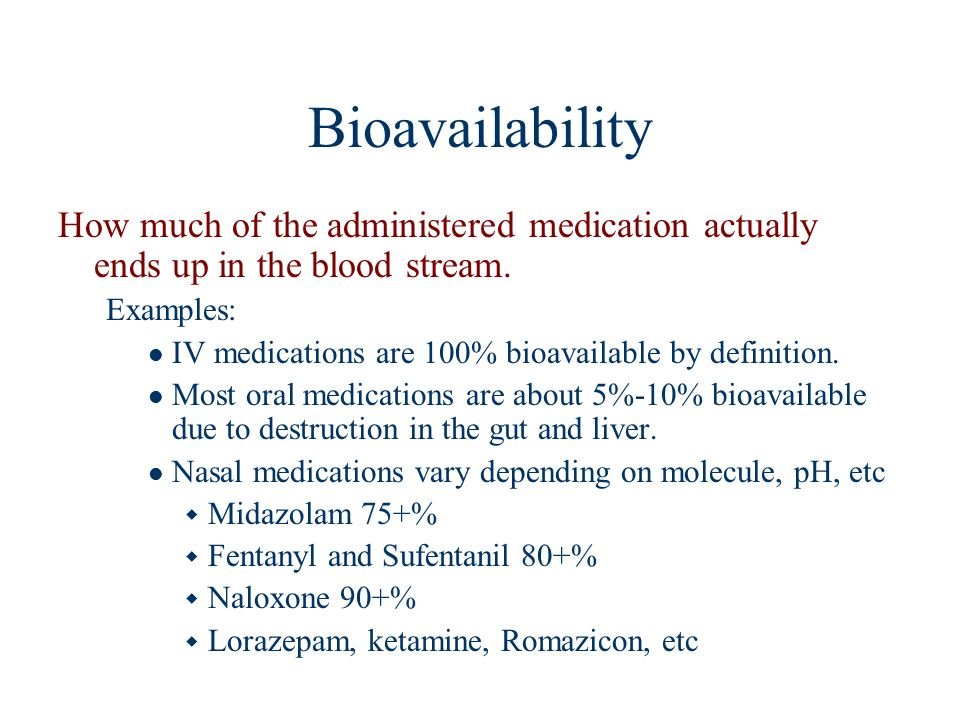 BioavailabilityHow much of the administered medication actually ends up in the blood stream. Examples: