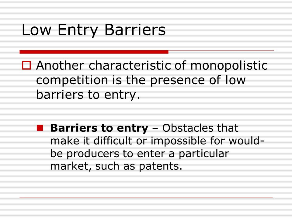 Low Entry Barriers Another characteristic of monopolistic competition is the presence of low barriers to entry.