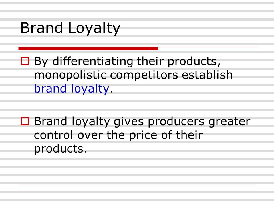 Brand Loyalty By differentiating their products, monopolistic competitors establish brand loyalty.