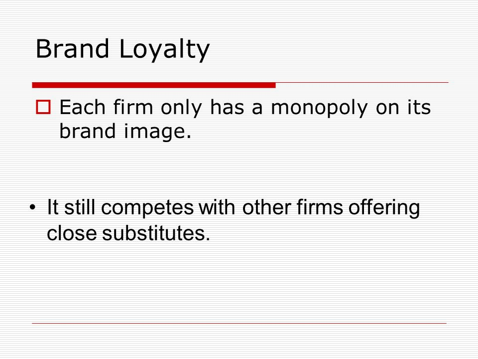 Brand Loyalty Each firm only has a monopoly on its brand image.