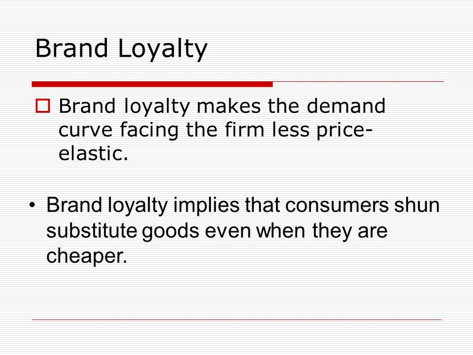 Brand Loyalty Brand loyalty makes the demand curve facing the firm less price-elastic.