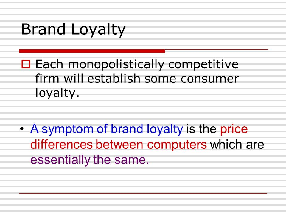 Brand Loyalty Each monopolistically competitive firm will establish some consumer loyalty.