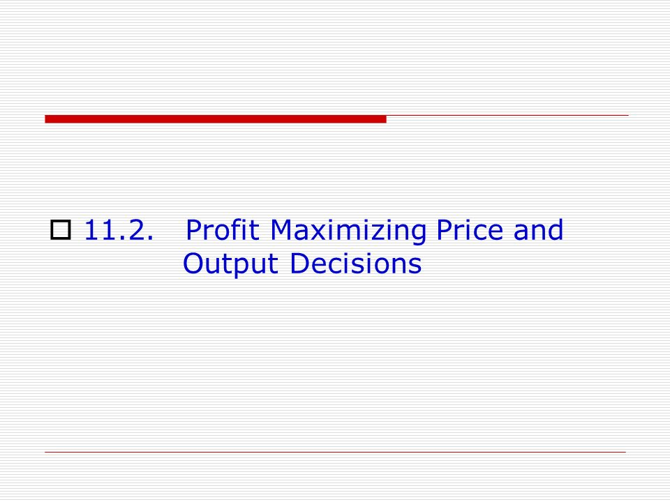 11.2. Profit Maximizing Price and Output Decisions
