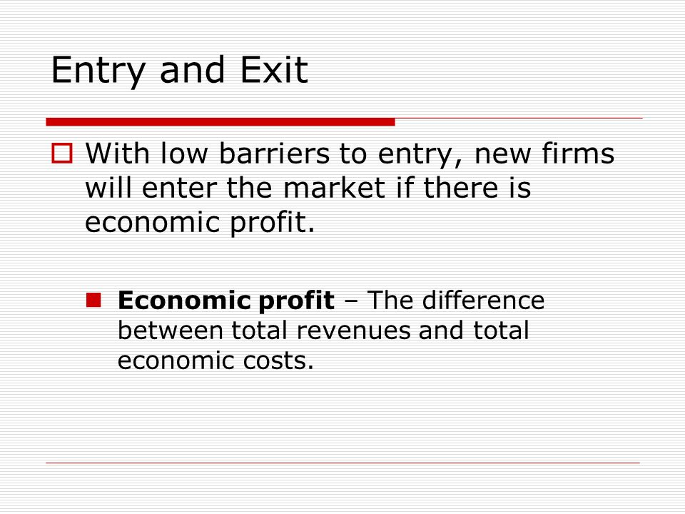 Entry and Exit With low barriers to entry, new firms will enter the market if there is economic profit.
