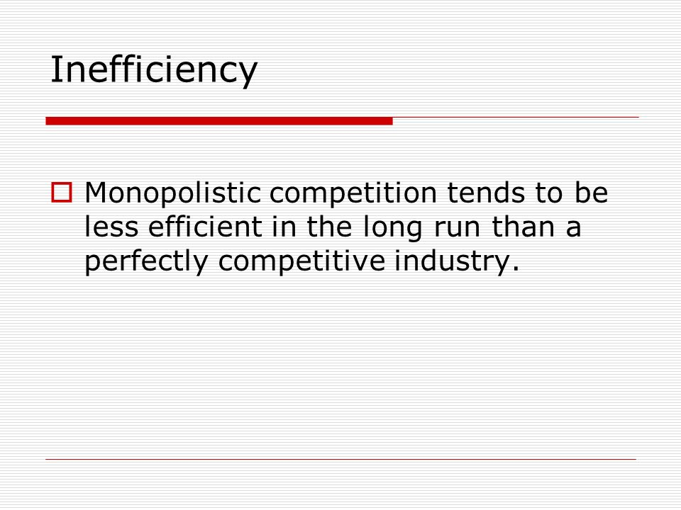 Inefficiency Monopolistic competition tends to be less efficient in the long run than a perfectly competitive industry.