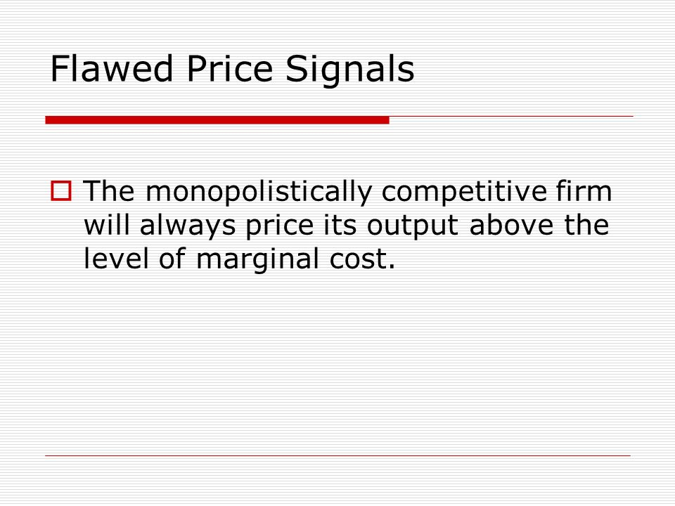 Flawed Price Signals The monopolistically competitive firm will always price its output above the level of marginal cost.
