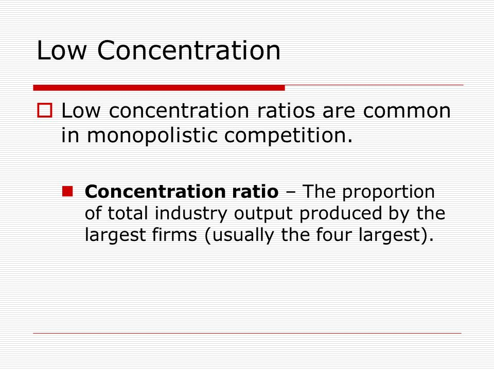 Low Concentration Low concentration ratios are common in monopolistic competition.