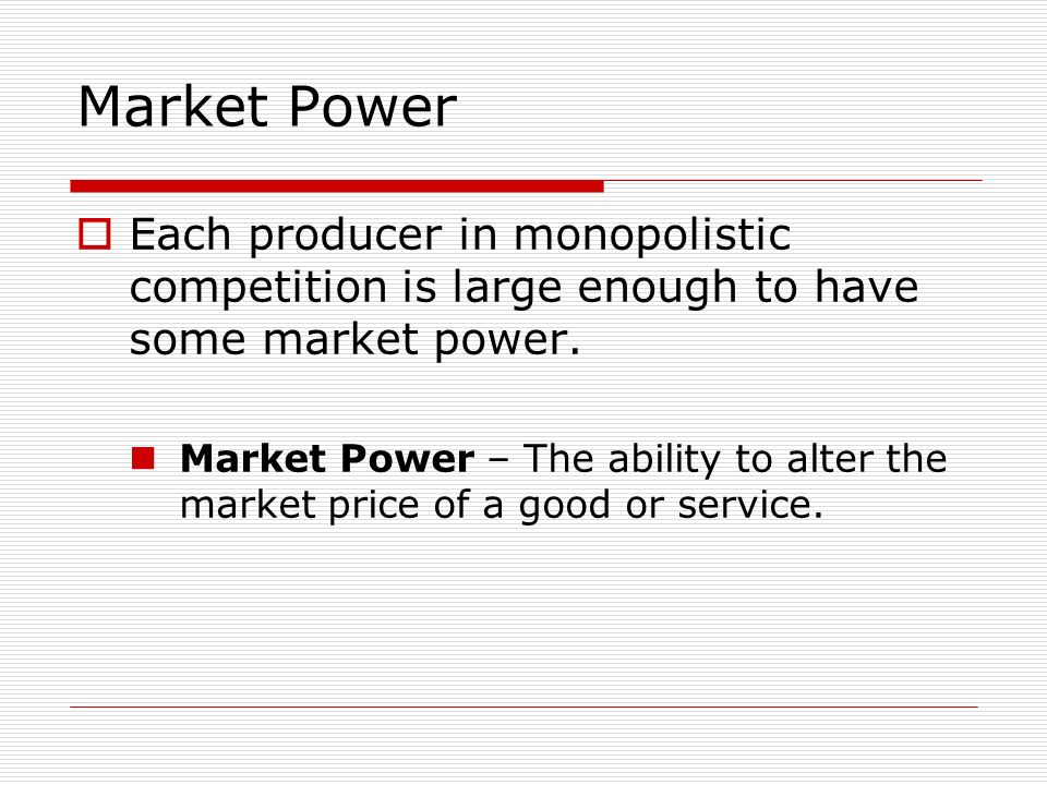Market Power Each producer in monopolistic competition is large enough to have some market power.