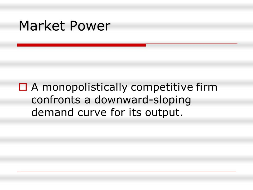 Market Power A monopolistically competitive firm confronts a downward-sloping demand curve for its output.