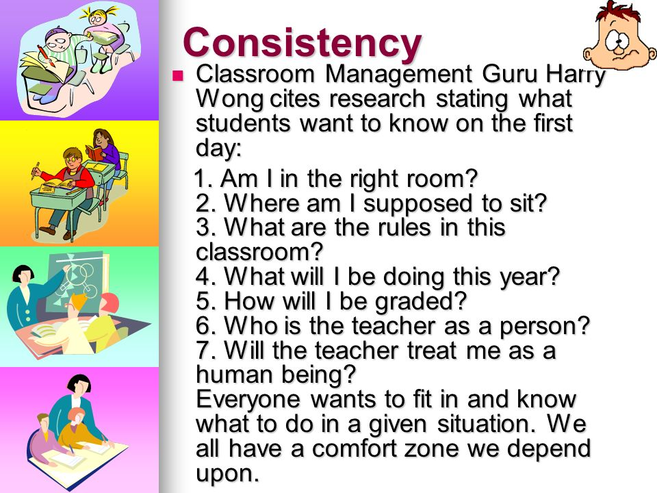 Consistency Classroom Management Guru Harry Wong cites research stating what students want to know on the first day: