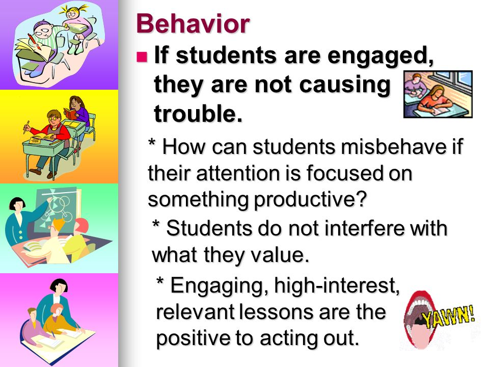 Behavior If students are engaged, they are not causing trouble.