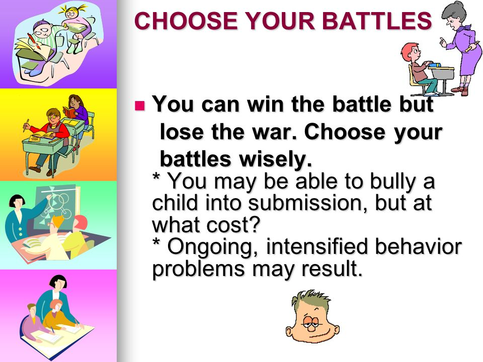 CHOOSE YOUR BATTLES You can win the battle but