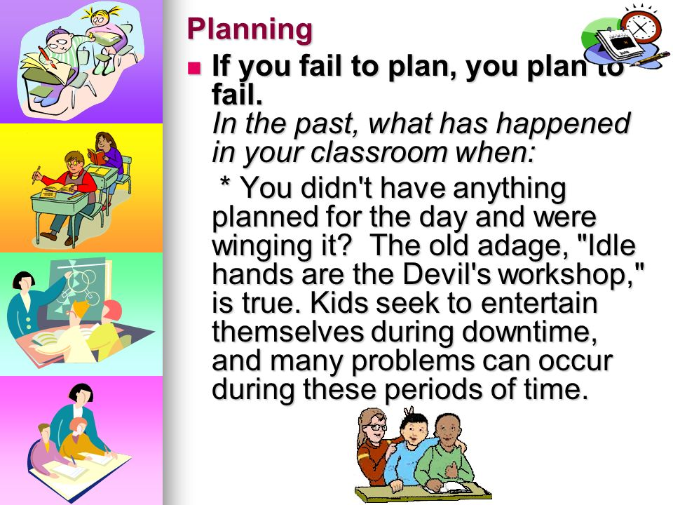 Planning If you fail to plan, you plan to fail. In the past, what has happened in your classroom when: