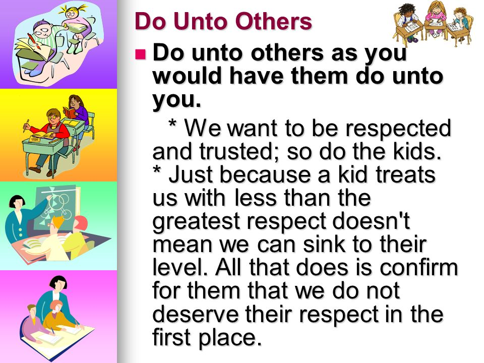 Do Unto Others Do unto others as you would have them do unto you.