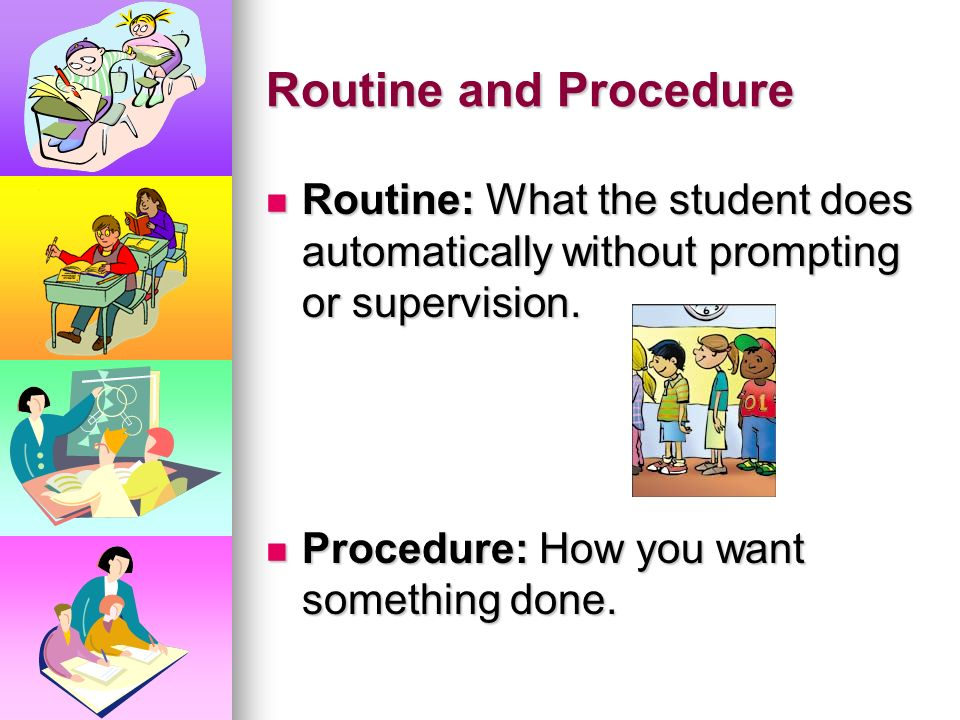 Routine and Procedure Routine: What the student does automatically without prompting or supervision.