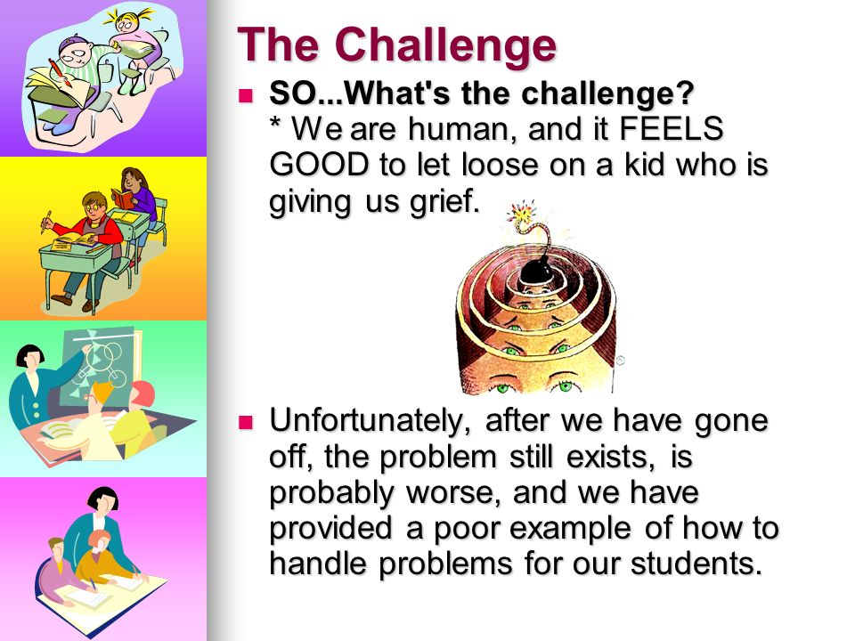 The Challenge SO...What s the challenge * We are human, and it FEELS GOOD to let loose on a kid who is giving us grief.