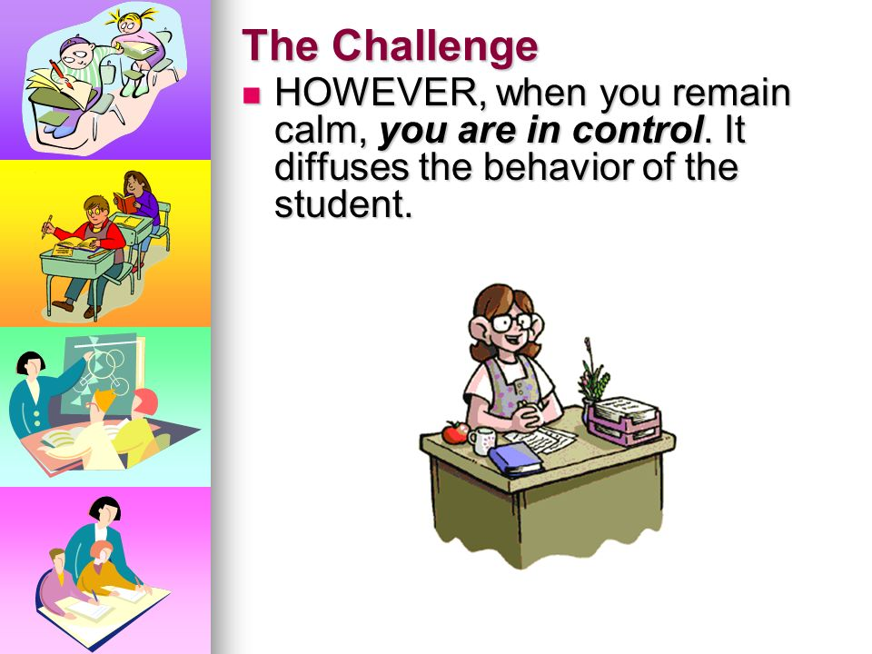 The Challenge HOWEVER, when you remain calm, you are in control.