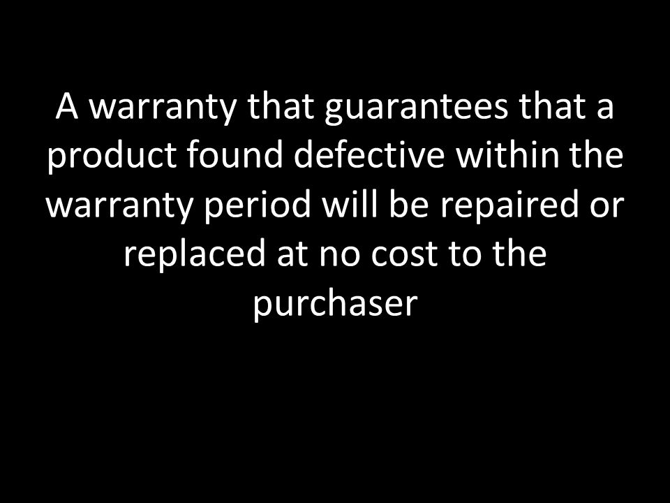 A warranty that guarantees that a product found defective within the warranty period will be repaired or replaced at no cost to the purchaser