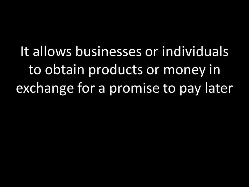 It allows businesses or individuals to obtain products or money in exchange for a promise to pay later