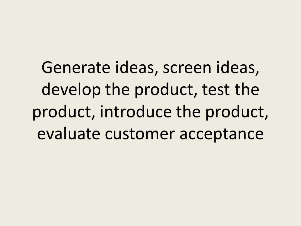 Generate ideas, screen ideas, develop the product, test the product, introduce the product, evaluate customer acceptance