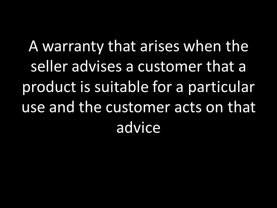 A warranty that arises when the seller advises a customer that a product is suitable for a particular use and the customer acts on that advice
