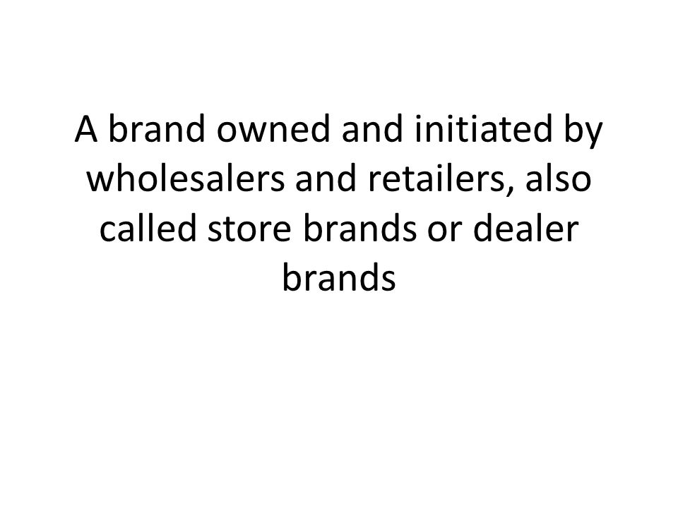A brand owned and initiated by wholesalers and retailers, also called store brands or dealer brands