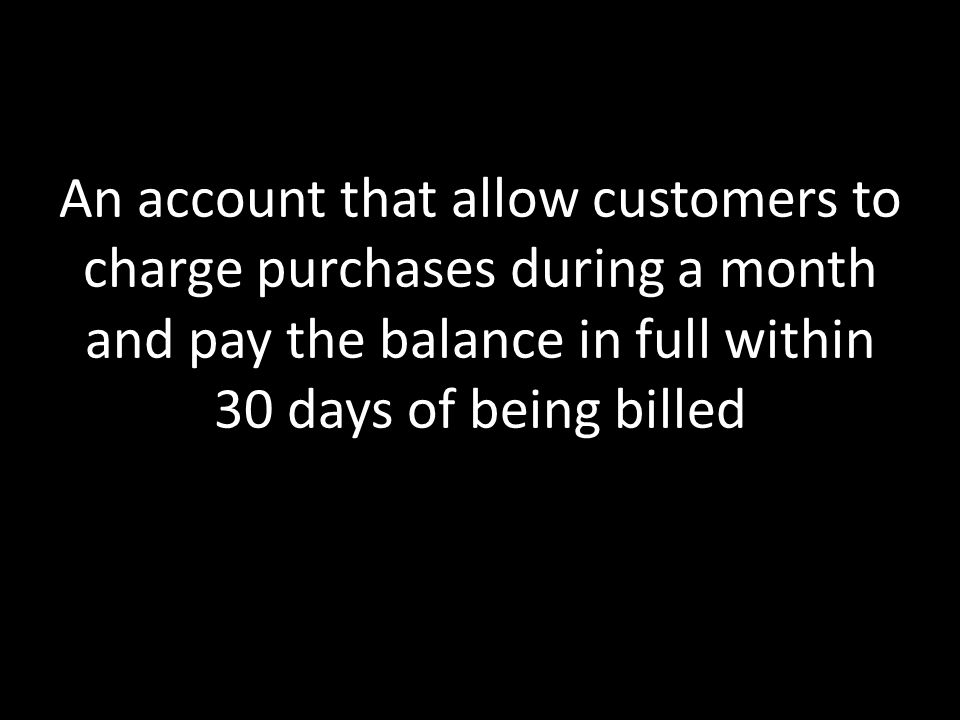 An account that allow customers to charge purchases during a month and pay the balance in full within 30 days of being billed