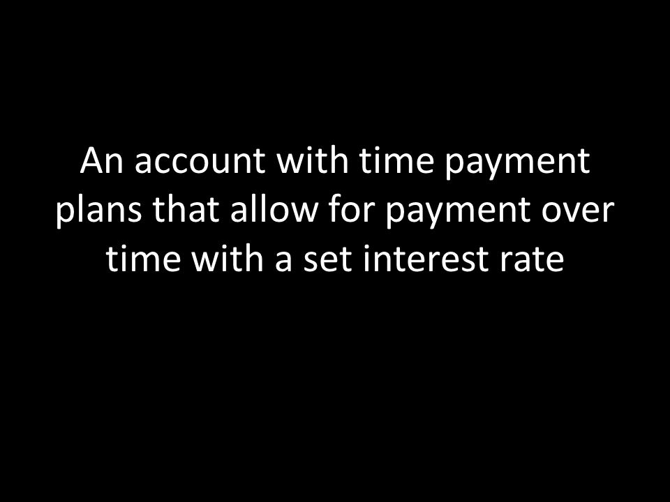 An account with time payment plans that allow for payment over time with a set interest rate