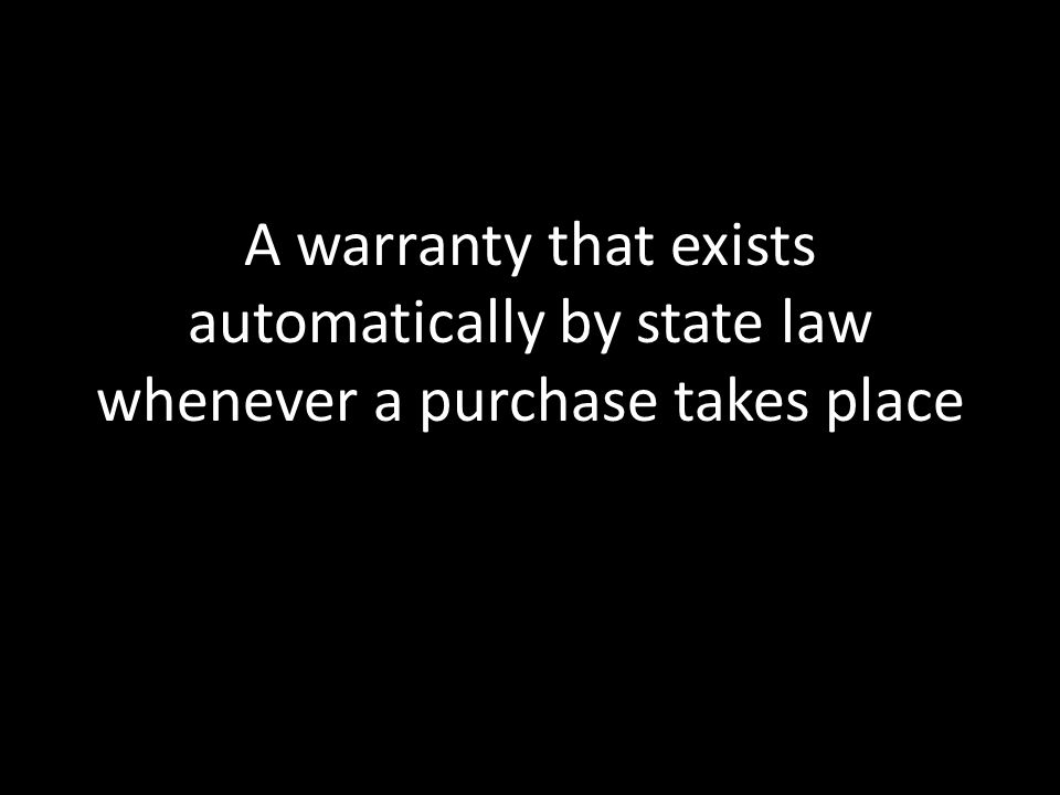 A warranty that exists automatically by state law whenever a purchase takes place