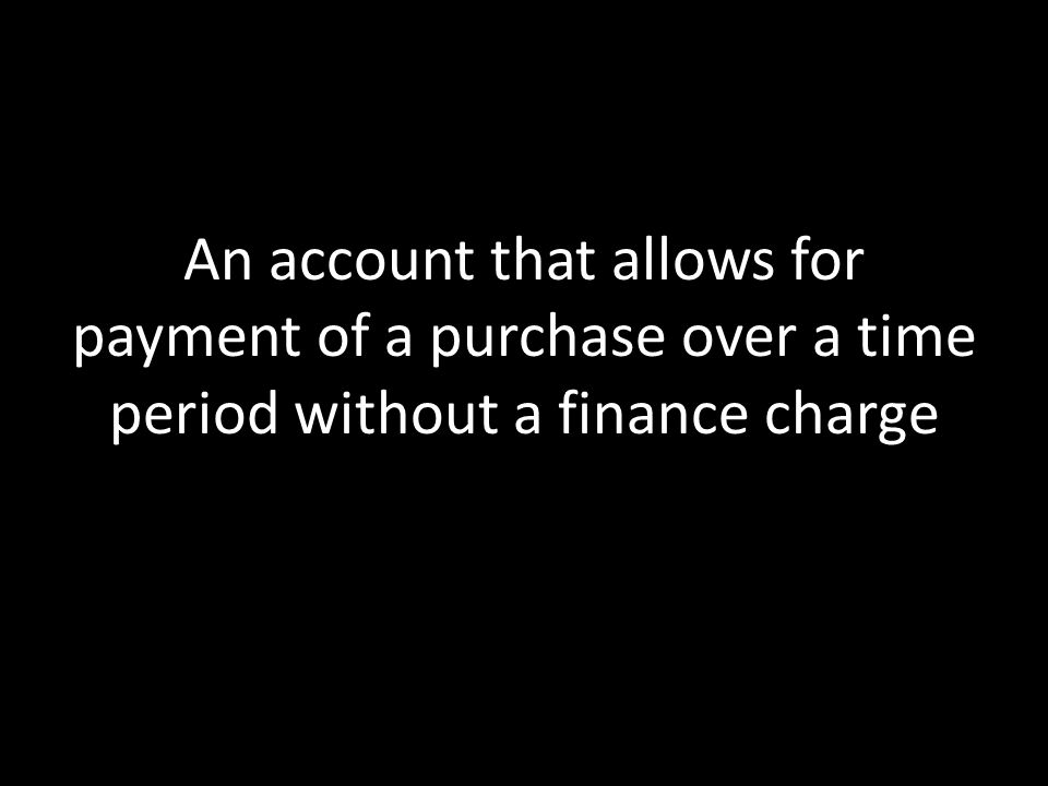 An account that allows for payment of a purchase over a time period without a finance charge