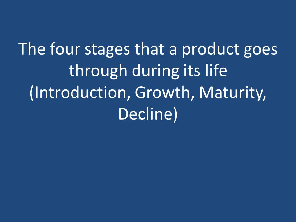 The four stages that a product goes through during its life (Introduction, Growth, Maturity, Decline)
