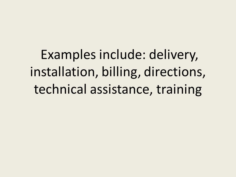 Examples include: delivery, installation, billing, directions, technical assistance, training