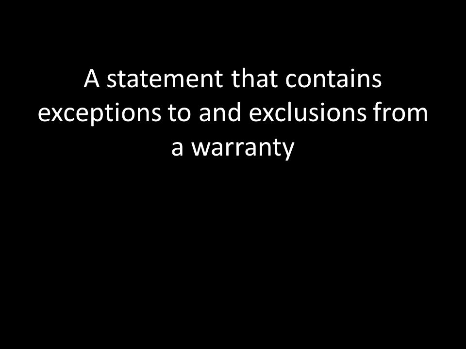 A statement that contains exceptions to and exclusions from a warranty
