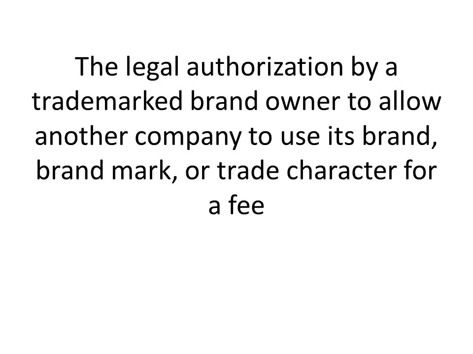 The legal authorization by a trademarked brand owner to allow another company to use its brand, brand mark, or trade character for a fee